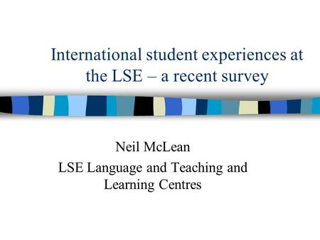 International student experiences at the LSE – a recent survey Neil McLean LSE Language and Teaching and Learning Centres.