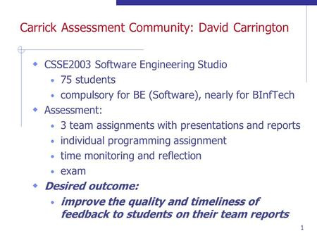 1 Carrick Assessment Community: David Carrington CSSE2003 Software Engineering Studio 75 students compulsory for BE (Software), nearly for BInfTech Assessment: