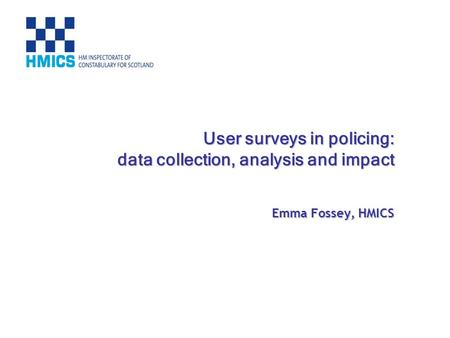 User surveys in policing: data collection, analysis and impact Emma Fossey, HMICS.