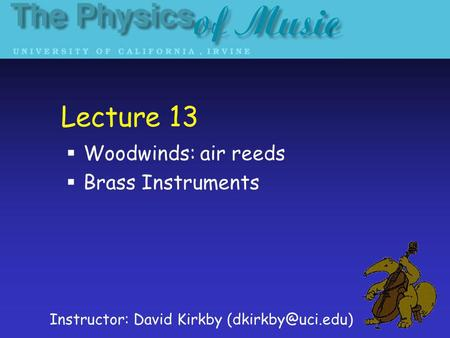 Lecture 13 Woodwinds: air reeds Brass Instruments Instructor: David Kirkby