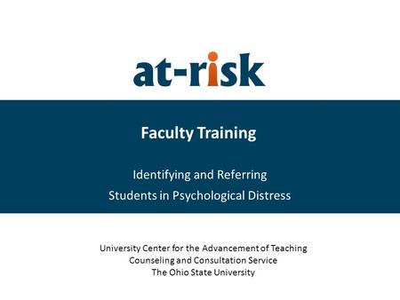 Faculty Training Identifying and Referring Students in Psychological Distress University Center for the Advancement of Teaching Counseling and Consultation.