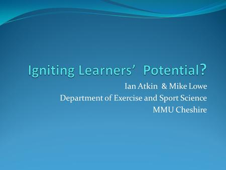 Ian Atkin & Mike Lowe Department of Exercise and Sport Science MMU Cheshire.