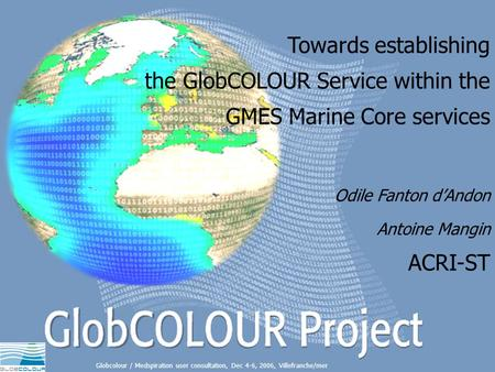Towards establishing the GlobCOLOUR Service within the GMES Marine Core services Globcolour / Medspiration user consultation, Dec 4-6, 2006, Villefranche/mer.