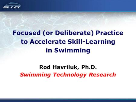 Focused (or Deliberate) Practice to Accelerate Skill-Learning in Swimming Rod Havriluk, Ph.D. Swimming Technology Research.