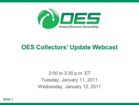 Slide 1 OES Collectors Update Webcast 2:00 to 3:30 p.m. ET Tuesday, January 11, 2011 Wednesday, January 12, 2011.