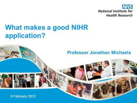 What makes a good NIHR application? 9 February 2012 Professor Jonathan Michaels.