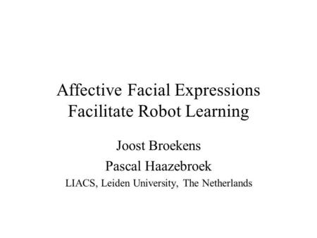 Affective Facial Expressions Facilitate Robot Learning Joost Broekens Pascal Haazebroek LIACS, Leiden University, The Netherlands.