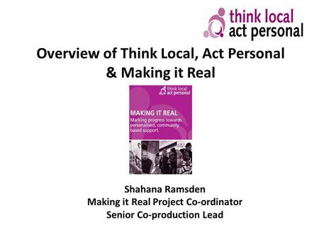 Overview of Think Local, Act Personal & Making it Real Shahana Ramsden Making it Real Project Co-ordinator Senior Co-production Lead.