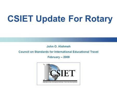 CSIET Update For Rotary John O. Hishmeh Council on Standards for International Educational Travel February – 2009.