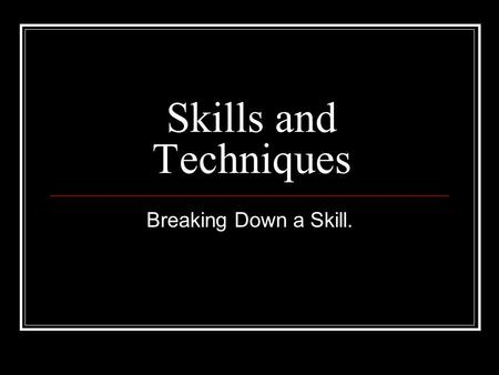 Skills and Techniques Breaking Down a Skill..