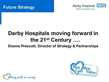 Derby Hospitals moving forward in the 21 st Century …. Dianne Prescott, Director of Strategy & Partnerships Future Strategy.