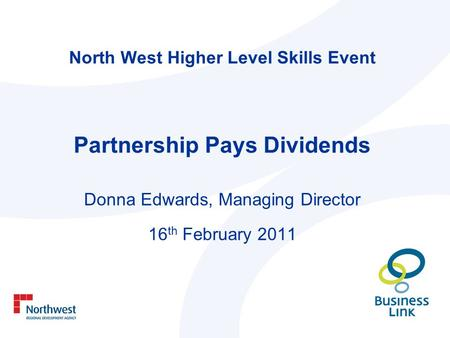 North West Higher Level Skills Event Partnership Pays Dividends Donna Edwards, Managing Director 16 th February 2011.