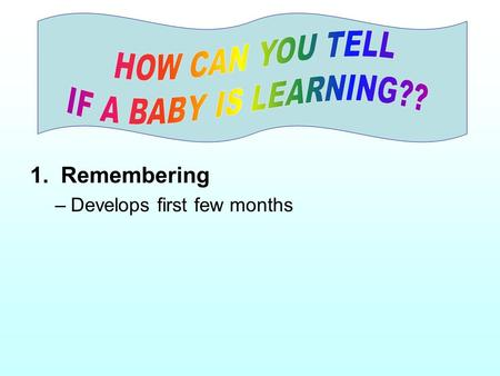 1. Remembering –Develops first few months. 2. Making Associations –associates parent or caregiver with receiving comfort.