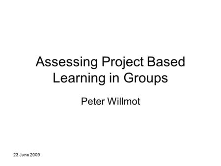 23 June 2009 Assessing Project Based Learning in Groups Peter Willmot.