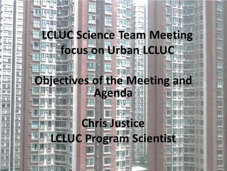 LCLUC Science Team Meeting focus on Urban LCLUC Objectives of the Meeting and Agenda Chris Justice LCLUC Program Scientist.