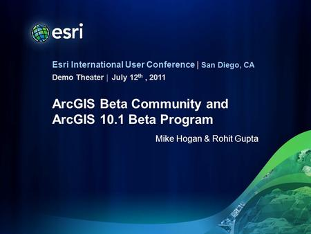 Esri International User Conference | San Diego, CA Demo Theater | ArcGIS Beta Community and ArcGIS 10.1 Beta Program Mike Hogan & Rohit Gupta July 12 th,