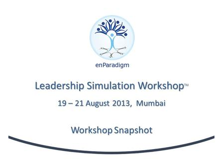 Leadership Simulation Workshop TM 19 – 21 August 2013, Mumbai Workshop Snapshot.