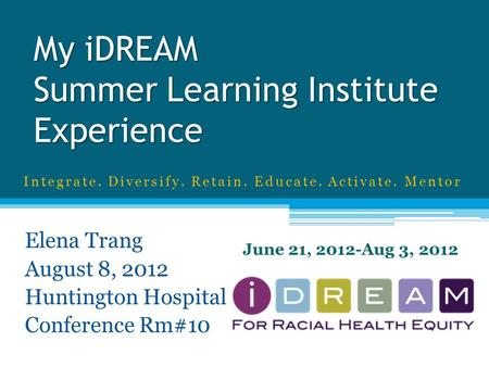 My iDREAM Summer Learning Institute Experience Elena Trang August 8, 2012 Huntington Hospital Conference Rm#10 June 21, 2012-Aug 3, 2012 Integrate. Diversify.
