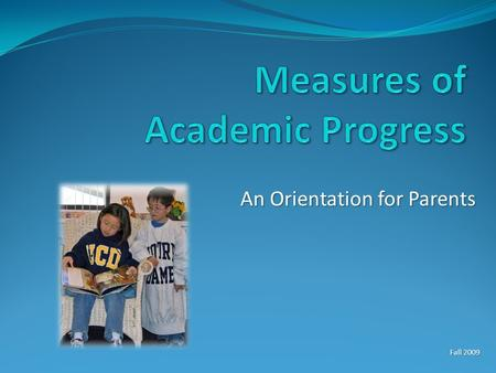 An Orientation for Parents Fall 2009. What is MAP? Measures of Academic Progress Measures of Academic Progress Tests in reading, language, and math Tests.