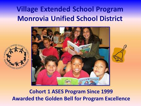 Village Extended School Program Monrovia Unified School District Cohort 1 ASES Program Since 1999 Awarded the Golden Bell for Program Excellence.