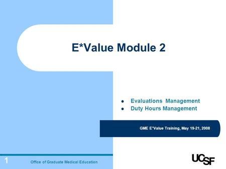 1 E*Value Module 2 GME E*Value Training, May 19-21, 2008 Office of Graduate Medical Education Evaluations Management Duty Hours Management.