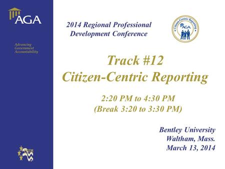 General title Track #12 Citizen-Centric Reporting 2:20 PM to 4:30 PM (Break 3:20 to 3:30 PM) Bentley University Waltham, Mass. March 13, 2014 2014 Regional.