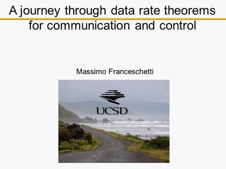 A journey through data rate theorems for communication and control Massimo Franceschetti.