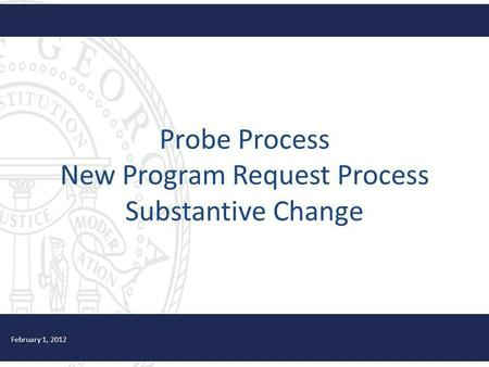 Probe Process New Program Request Process Substantive Change February 1, 2012.