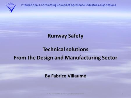 International Coordinating Council of Aerospace Industries Associations Runway Safety Technical solutions From the Design and Manufacturing Sector By Fabrice.