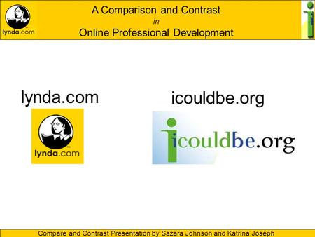 A Comparison and Contrast in Online Professional Development Compare and Contrast Presentation by Sazara Johnson and Katrina Joseph lynda.com icouldbe.org.