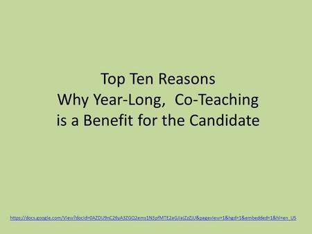 Top Ten Reasons Why Year-Long, Co-Teaching is a Benefit for the Candidate https://docs.google.com/View?docid=0AZDU9nC26yA3ZGQ2ems1N3pfMTE2aGJiajZzZjU&pageview=1&hgd=1&embedded=1&hl=en_US.