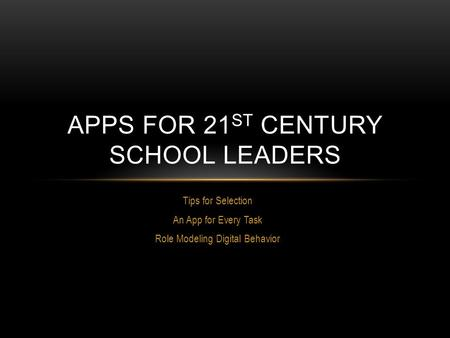 Tips for Selection An App for Every Task Role Modeling Digital Behavior APPS FOR 21 ST CENTURY SCHOOL LEADERS.