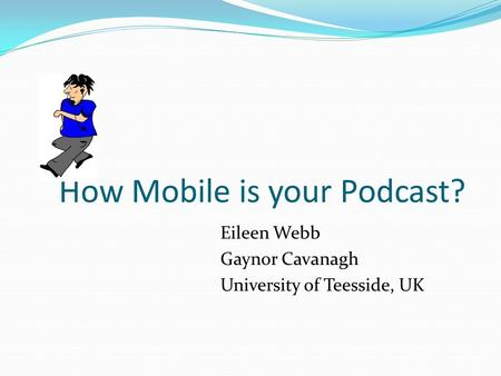 How Mobile is your Podcast? Eileen Webb Gaynor Cavanagh University of Teesside, UK.