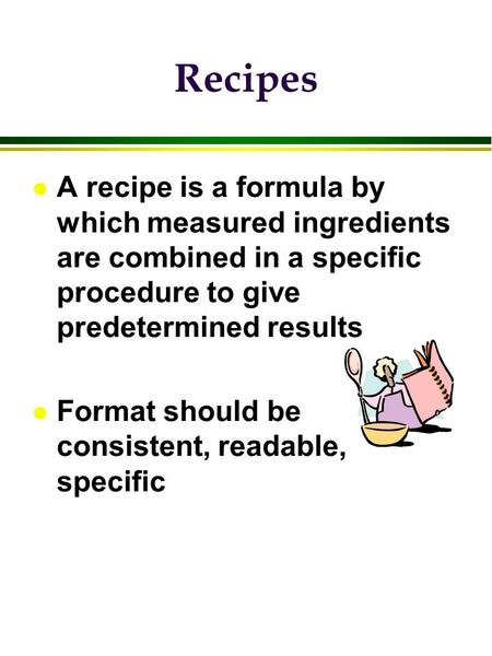 Recipes A recipe is a formula by which measured ingredients are combined in a specific procedure to give predetermined results Format should be consistent,