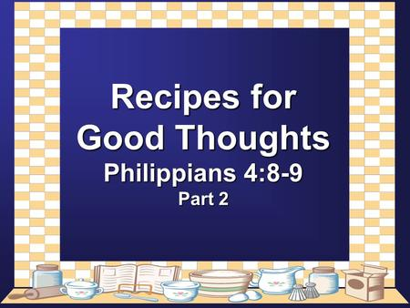 Recipes for Good Thoughts Philippians 4:8-9 Part 2.