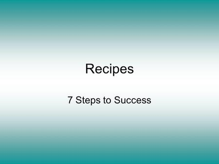 Recipes 7 Steps to Success. Read over the recipe. –Do I have the ingredients and equipment required? –Do I understand all the terms and instructions?