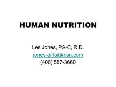 Les Jones, PA-C, R.D. jones-girls@msn.com (406) 587-3660 HUMAN NUTRITION Les Jones, PA-C, R.D. jones-girls@msn.com (406) 587-3660.
