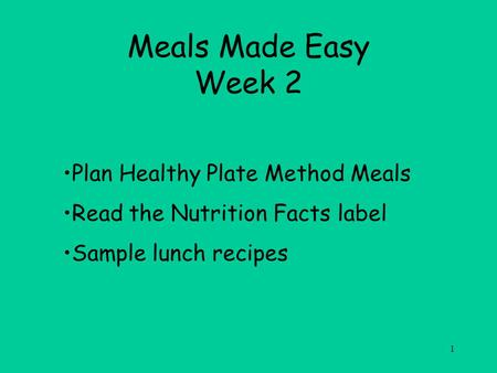 1 Meals Made Easy Week 2 Plan Healthy Plate Method Meals Read the Nutrition Facts label Sample lunch recipes.