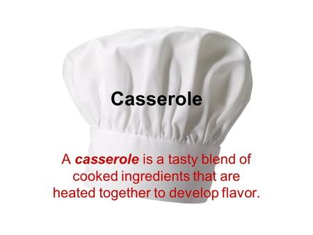 Casserole A casserole is a tasty blend of cooked ingredients that are heated together to develop flavor.