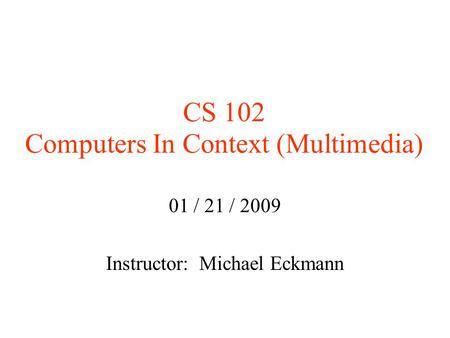 CS 102 Computers In Context (Multimedia) 01 / 21 / 2009 Instructor: Michael Eckmann.
