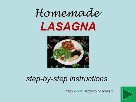 Homemade LASAGNA step-by-step instructions Click green arrow to go forward.