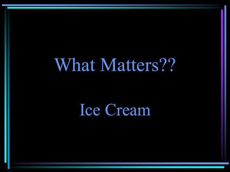What Matters?? Ice Cream. Eureka! Molecules in Solids!
