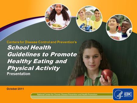 Centers for Disease Control and Preventions School Health Guidelines to Promote Healthy Eating and Physical Activity Presentation October 2011.