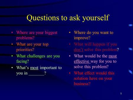 1 Questions to ask yourself Where are your biggest problems? What are your top priorities? What challenges are you facing? Whats most important to you.