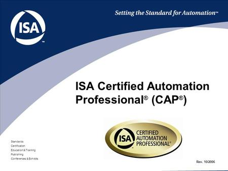 Standards Certification Education & Training Publishing Conferences & Exhibits ISA Certified Automation Professional ® (CAP ® ) Rev. 10/2006.
