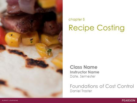 Class Name Instructor Name Date, Semester Foundations of Cost Control Daniel Traster Recipe Costing chapter 5.