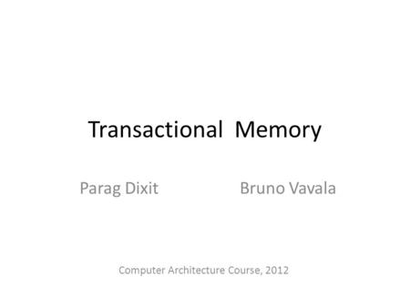 Transactional Memory Parag Dixit Bruno Vavala Computer Architecture Course, 2012.