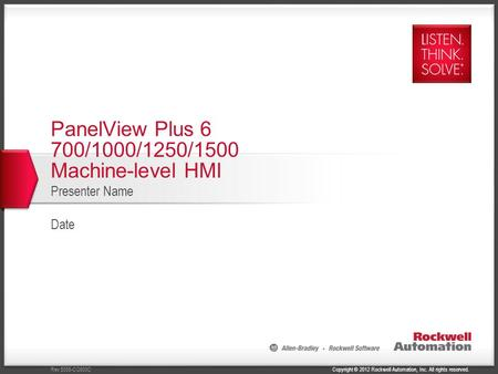Copyright © 2012 Rockwell Automation, Inc. All rights reserved.Rev 5058-CO900C PanelView Plus 6 700/1000/1250/1500 Machine-level HMI Presenter Name Date.