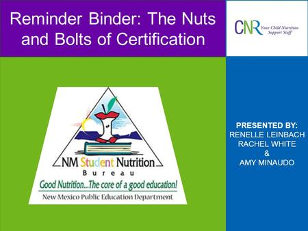 PRESENTED BY: RENELLE LEINBACH RACHEL WHITE & AMY MINAUDO Reminder Binder: The Nuts and Bolts of Certification.