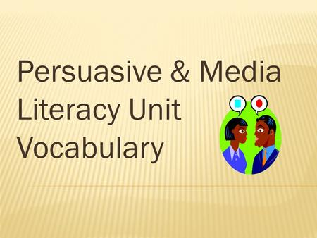 Persuasive & Media Literacy Unit Vocabulary. The main argument. Should be easily identifiable and clear to the reader.